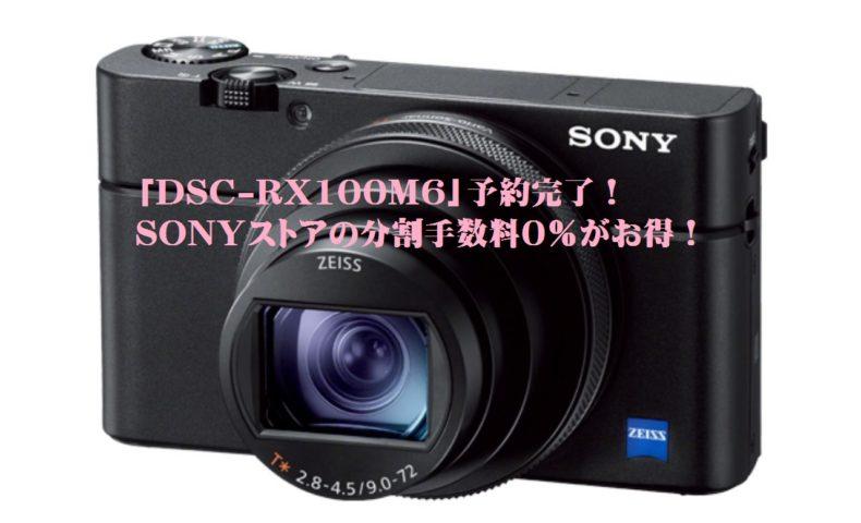 SONY「DSC-RX100M6」予約完了!ソニーストアなら、分割手数料0%キャンペーン利用がお得!