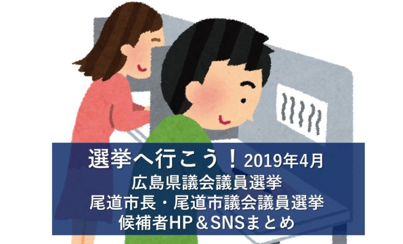 統一地方選挙2019:広島県議会議員・尾道市長・尾道市議会議員 候補者のHP・SNSまとめ