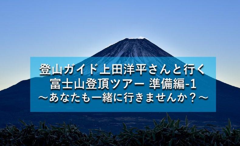 『登山ガイド上田洋平さんと行く富士山登頂ツアー 準備編-1』突然決まった富士山ツアーに、人生の面白さを体感!