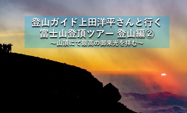 『登山ガイド上田洋平さんと行く富士山登頂ツアー 富士宮ルート登山編②』8合目「池田館」から山頂へ!