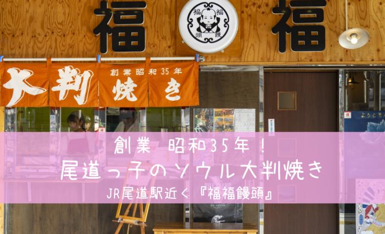 JR尾道駅近:尾道っ子のソウル大判焼き、昭和35年創業の老舗『福福饅頭』♪