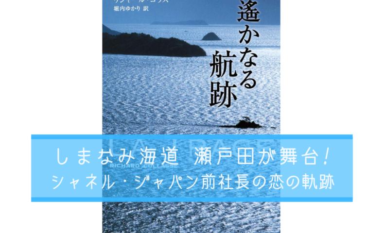 『遥かなる航跡 by リシャール・コラス氏』瀬戸田を舞台にした、シャネル・ジャパン前社長若き日の恋物語。