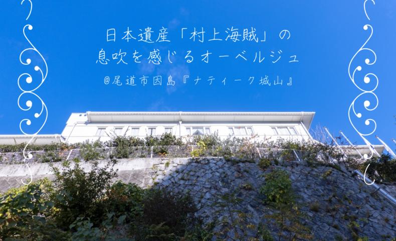 尾道市因島『ナティーク城山』、日本遺産「村上海賊」の息吹を感じるオーベルジュ♪